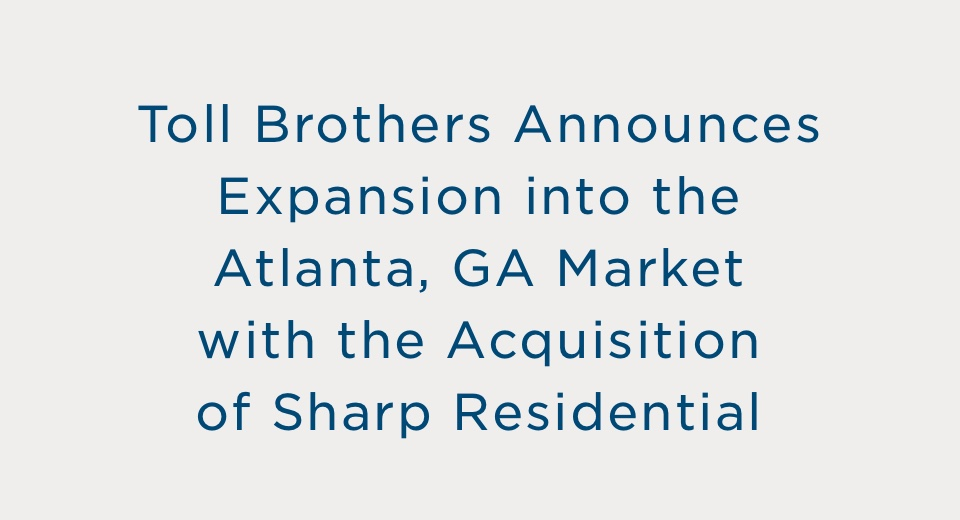 Toll Brothers Announces Expansion into the Atlanta, GA Market with the Acquisition of Sharp Residential